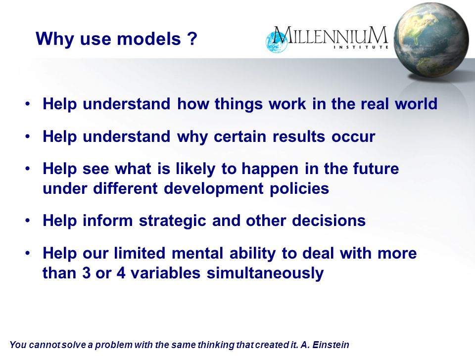 Help understand how things work in the real world Help understand why certain results occur Help see what is likely to happen in the future under different development policies Help inform strategic and other decisions Help our limited mental ability to deal with more than 3 or 4 variables simultaneously Why use models .