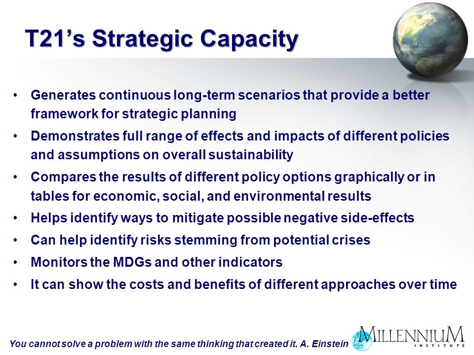 T21s Strategic Capacity Generates continuous long-term scenarios that provide a better framework for strategic planning Demonstrates full range of effects and impacts of different policies and assumptions on overall sustainability Compares the results of different policy options graphically or in tables for economic, social, and environmental results Helps identify ways to mitigate possible negative side-effects Can help identify risks stemming from potential crises Monitors the MDGs and other indicators It can show the costs and benefits of different approaches over time You cannot solve a problem with the same thinking that created it.