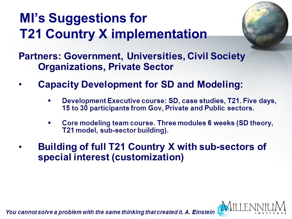 MIs Suggestions for T21 Country X implementation Partners: Government, Universities, Civil Society Organizations, Private Sector Capacity Development for SD and Modeling: Development Executive course: SD, case studies, T21.