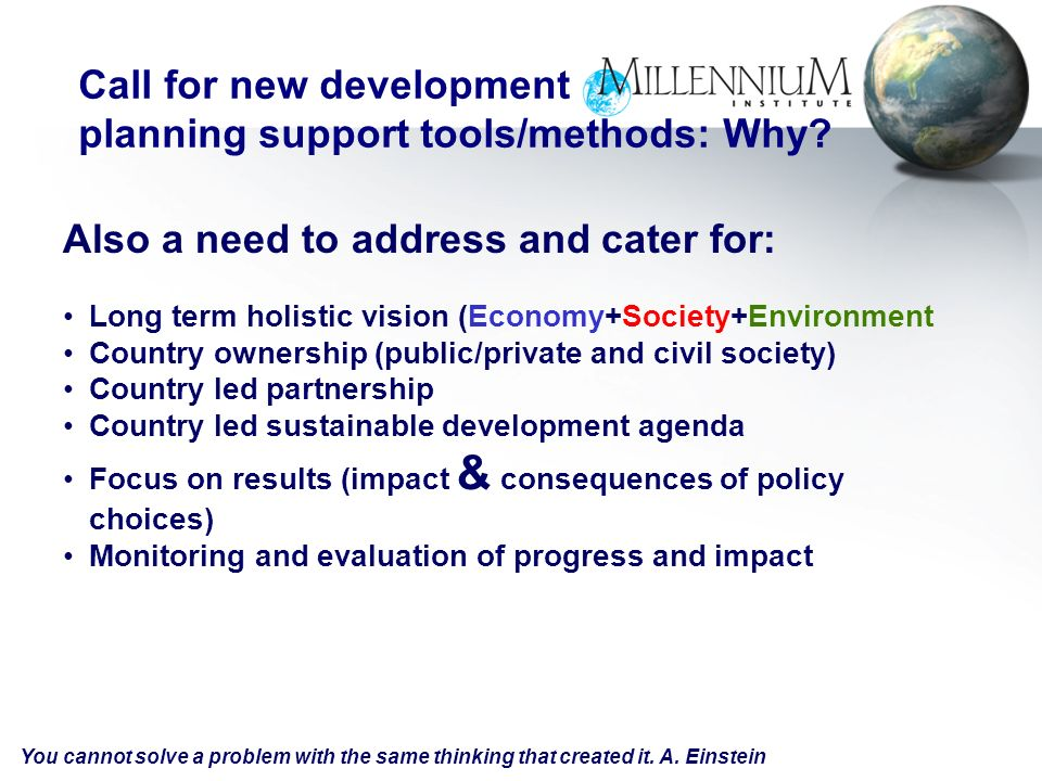 Also a need to address and cater for: Long term holistic vision (Economy+Society+Environment Country ownership (public/private and civil society) Country led partnership Country led sustainable development agenda Focus on results (impact & consequences of policy choices) Monitoring and evaluation of progress and impact Call for new development planning support tools/methods: Why.