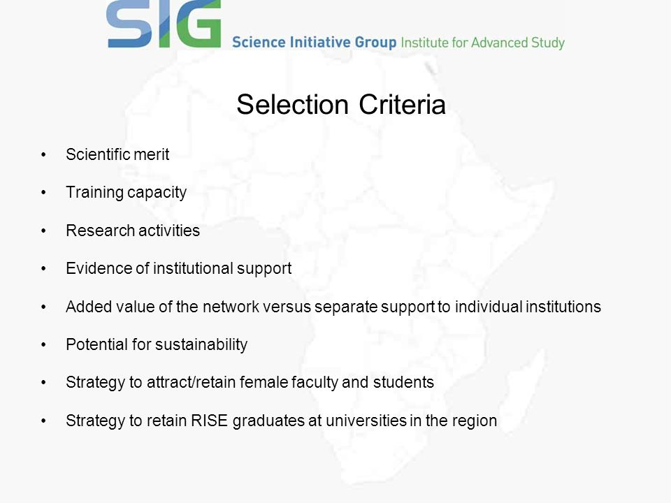 Selection Criteria Scientific merit Training capacity Research activities Evidence of institutional support Added value of the network versus separate support to individual institutions Potential for sustainability Strategy to attract/retain female faculty and students Strategy to retain RISE graduates at universities in the region