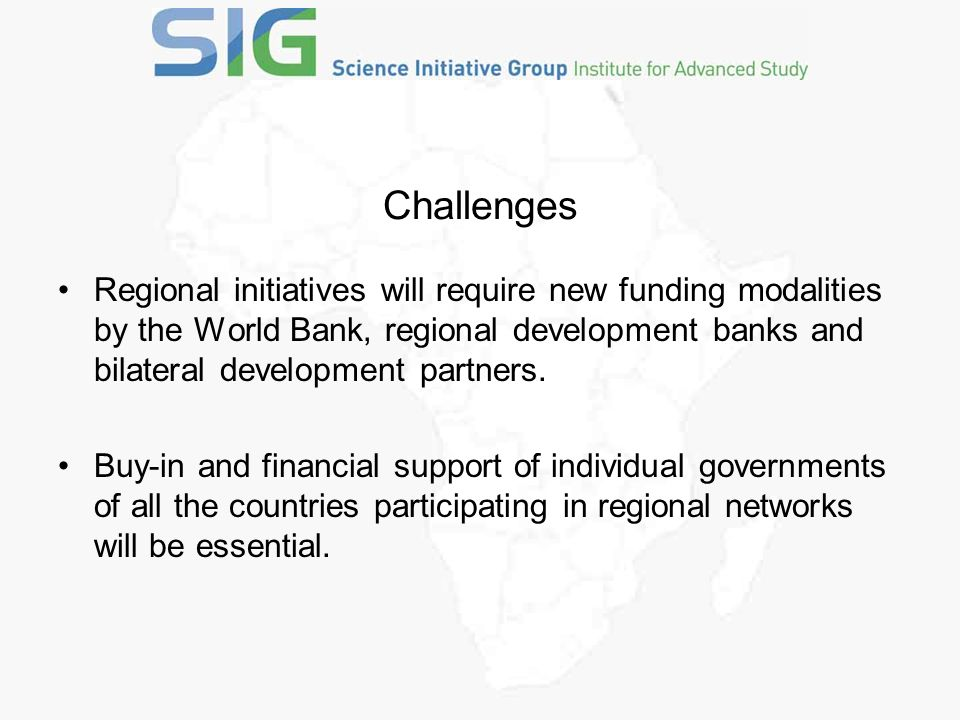Challenges Regional initiatives will require new funding modalities by the World Bank, regional development banks and bilateral development partners.