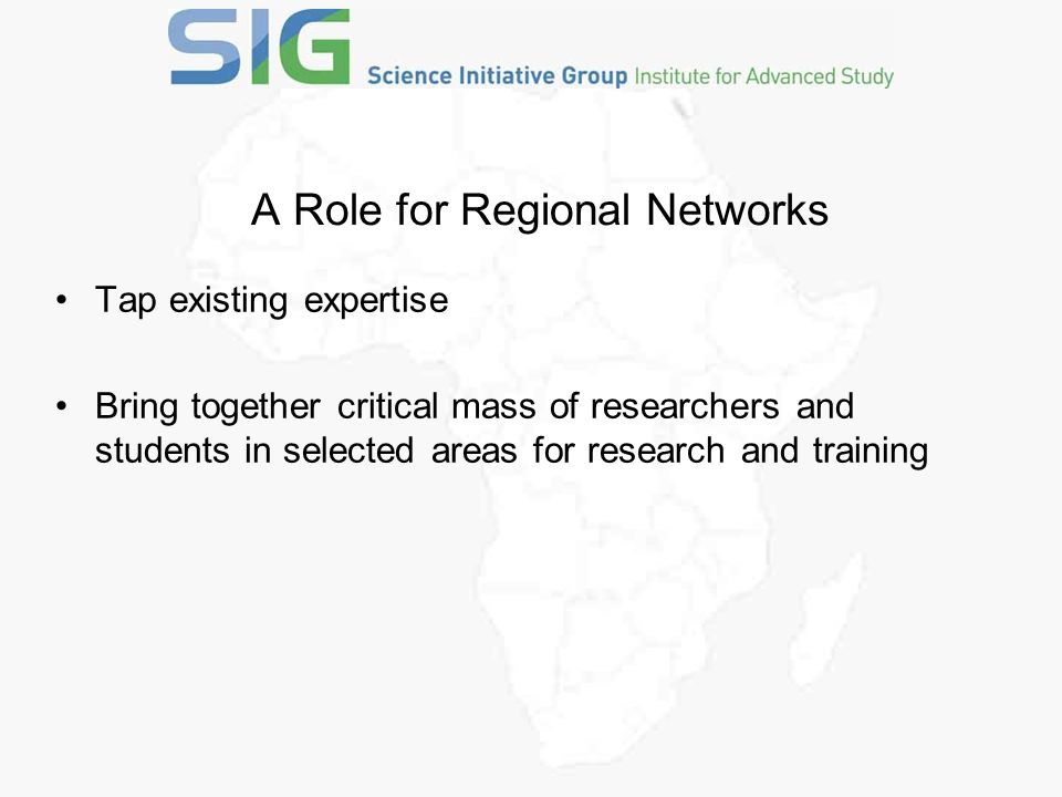 A Role for Regional Networks Tap existing expertise Bring together critical mass of researchers and students in selected areas for research and training