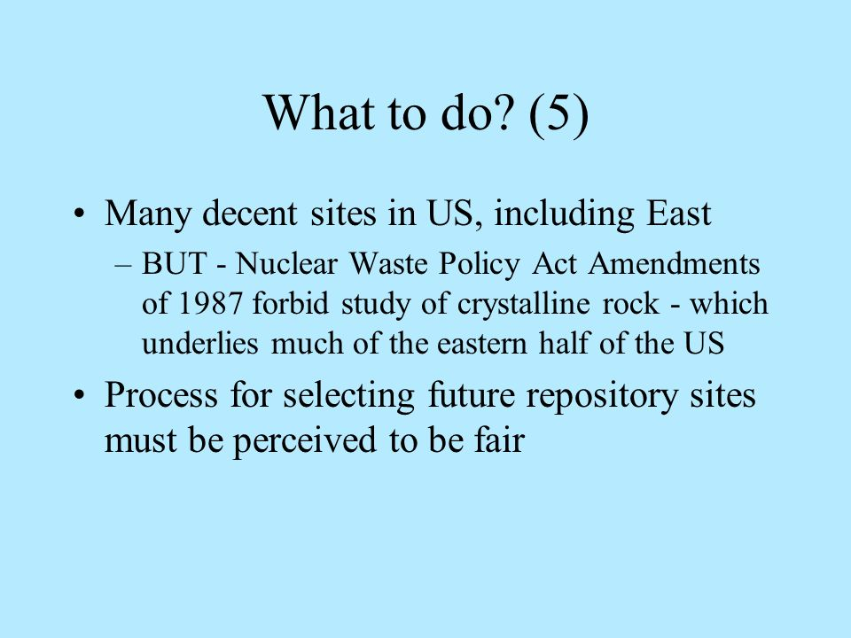 What to do? (5) Many decent sites in US, including East –BUT - Nuclear Waste Policy Act Amendments of 1987 forbid study of crystalline rock - which un