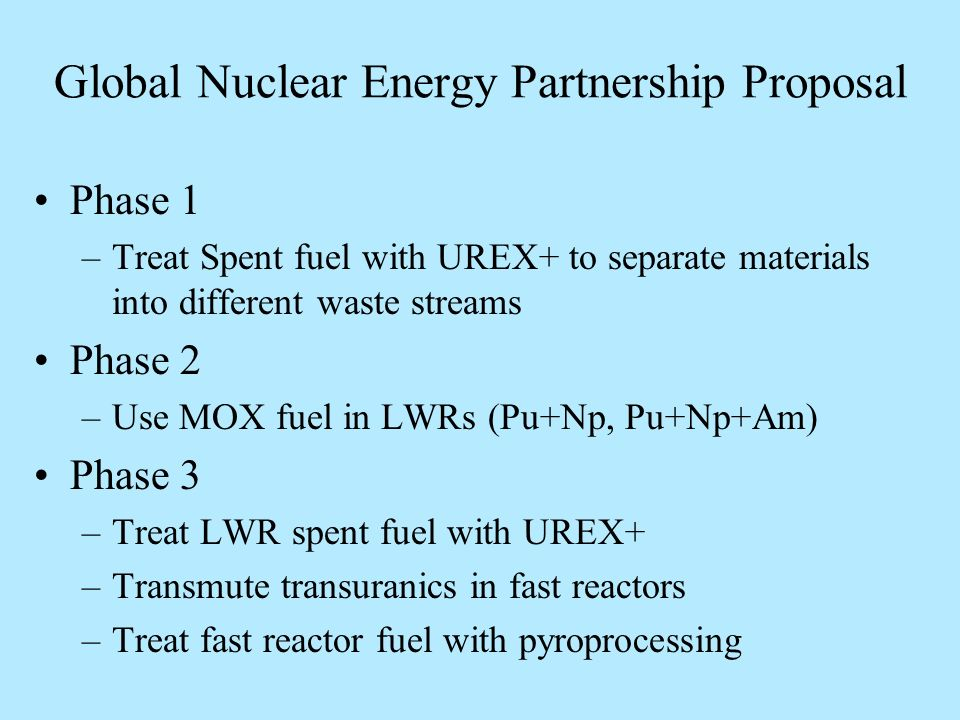 Global Nuclear Energy Partnership Proposal Phase 1 –Treat Spent fuel with UREX+ to separate materials into different waste streams Phase 2 –Use MOX fuel in LWRs (Pu+Np, Pu+Np+Am) Phase 3 –Treat LWR spent fuel with UREX+ –Transmute transuranics in fast reactors –Treat fast reactor fuel with pyroprocessing