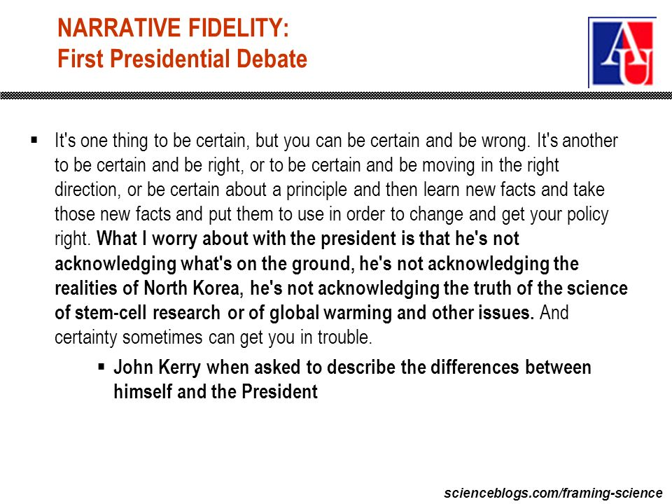 scienceblogs.com/framing-science NARRATIVE FIDELITY: First Presidential Debate It s one thing to be certain, but you can be certain and be wrong.