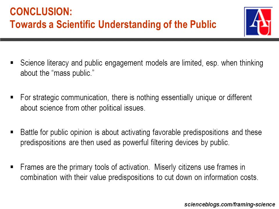 scienceblogs.com/framing-science CONCLUSION: Towards a Scientific Understanding of the Public Science literacy and public engagement models are limited, esp.