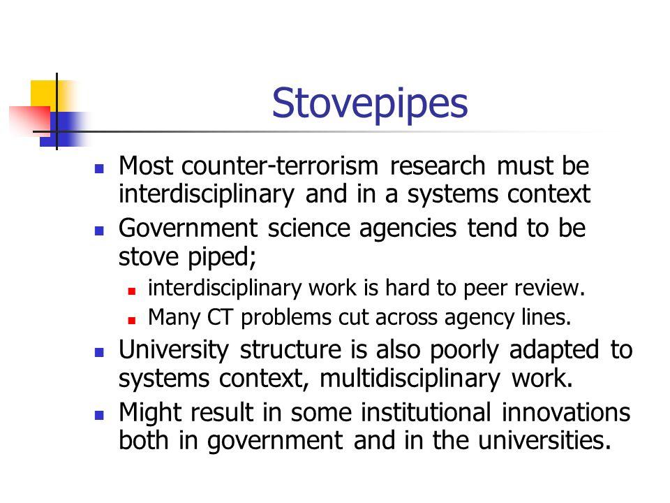 Stovepipes Most counter-terrorism research must be interdisciplinary and in a systems context Government science agencies tend to be stove piped; interdisciplinary work is hard to peer review.