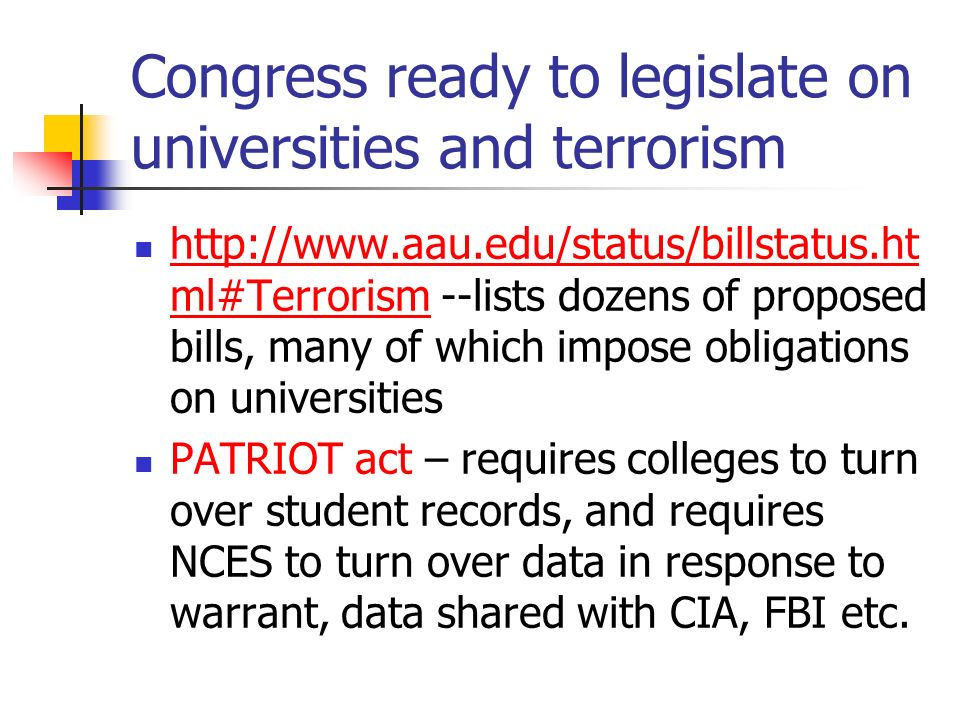 Congress ready to legislate on universities and terrorism http://www.aau.edu/status/billstatus.ht ml#Terrorism --lists dozens of proposed bills, many of which impose obligations on universities http://www.aau.edu/status/billstatus.ht ml#Terrorism PATRIOT act – requires colleges to turn over student records, and requires NCES to turn over data in response to warrant, data shared with CIA, FBI etc.