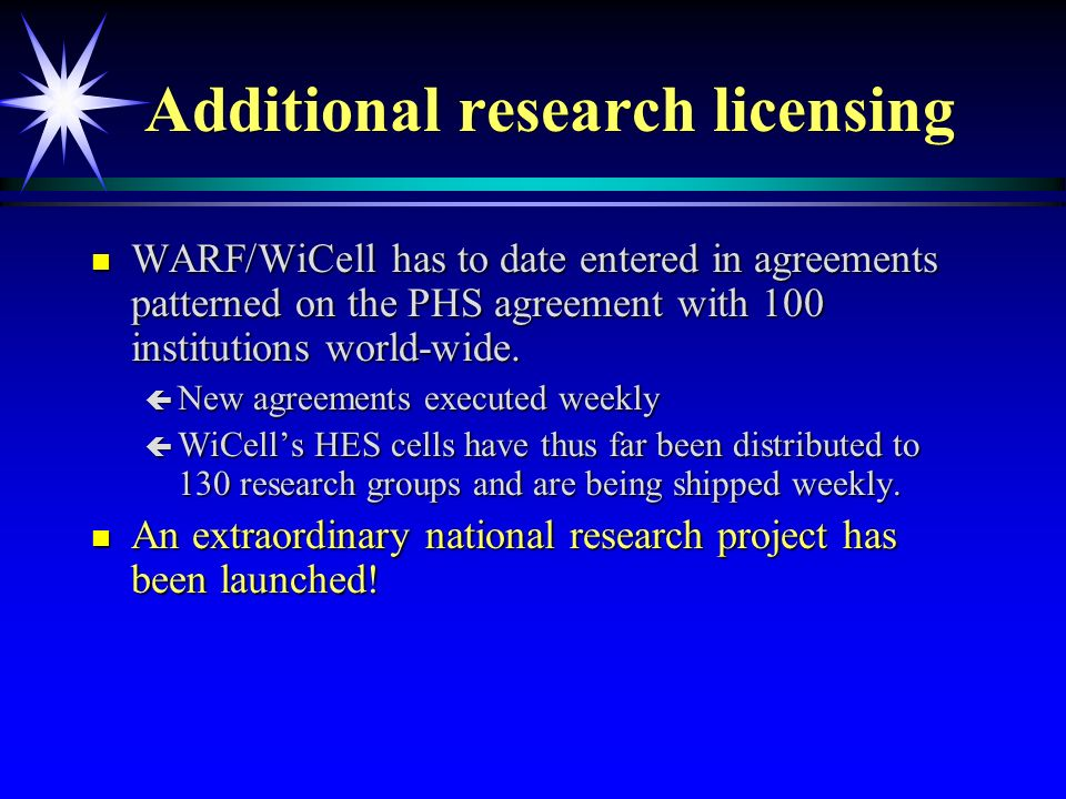 Additional research licensing n WARF/WiCell has to date entered in agreements patterned on the PHS agreement with 100 institutions world-wide.