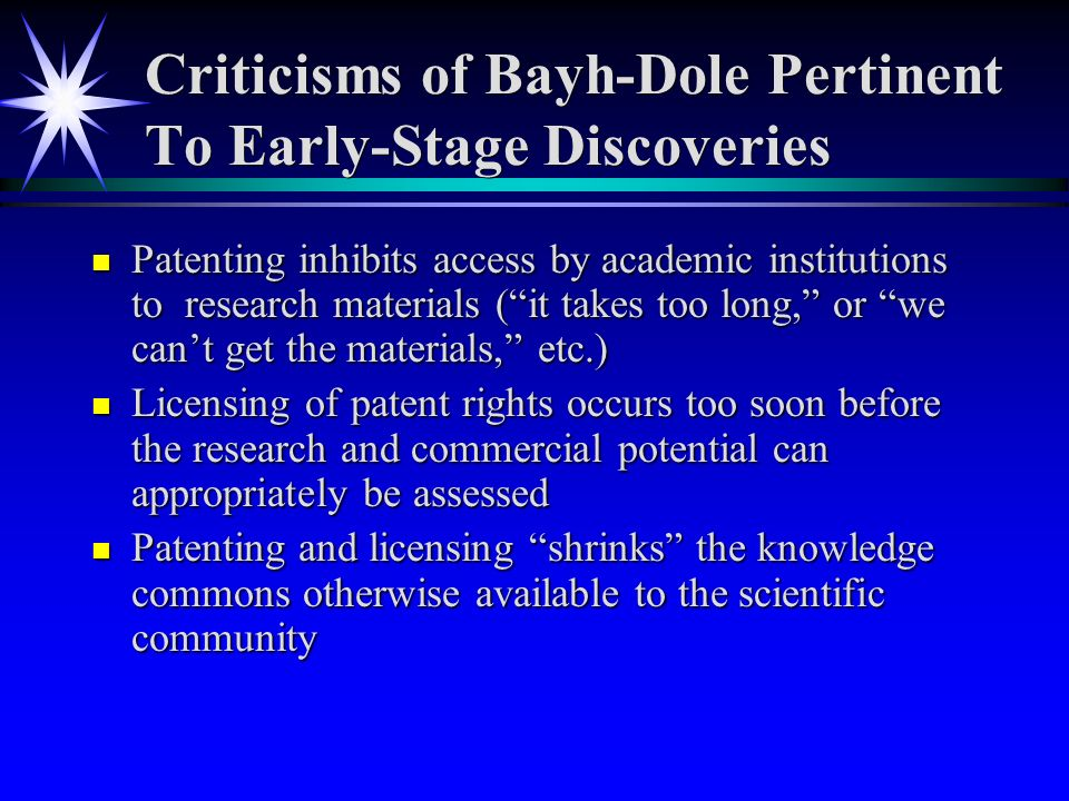 Criticisms of Bayh-Dole Pertinent To Early-Stage Discoveries n Patenting inhibits access by academic institutions to research materials (it takes too long, or we cant get the materials, etc.) n Licensing of patent rights occurs too soon before the research and commercial potential can appropriately be assessed n Patenting and licensing shrinks the knowledge commons otherwise available to the scientific community