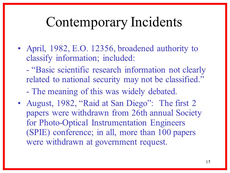 15 Contemporary Incidents April, 1982, E.O. 12356, broadened authority to classify information; included: - Basic scientific research information not