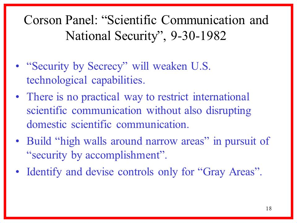 18 Corson Panel: Scientific Communication and National Security, 9-30-1982 Security by Secrecy will weaken U.S. technological capabilities. There is n