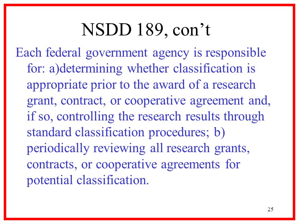 25 NSDD 189, cont Each federal government agency is responsible for: a)determining whether classification is appropriate prior to the award of a resea