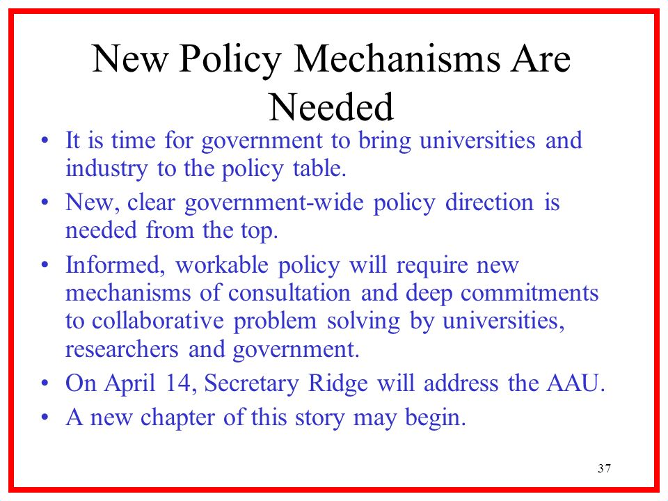 37 New Policy Mechanisms Are Needed It is time for government to bring universities and industry to the policy table. New, clear government-wide polic