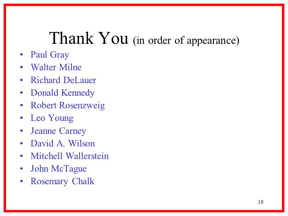 38 Thank You (in order of appearance) Paul Gray Walter Milne Richard DeLauer Donald Kennedy Robert Rosenzweig Leo Young Jeanne Carney David A. Wilson