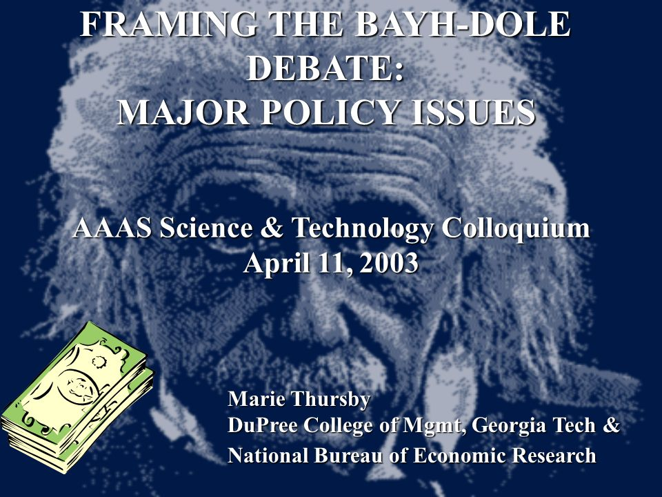 FRAMING THE BAYH-DOLE DEBATE: MAJOR POLICY ISSUES AAAS Science & Technology Colloquium April 11, 2003 Marie Thursby DuPree College of Mgmt, Georgia Tech & National Bureau of Economic Research