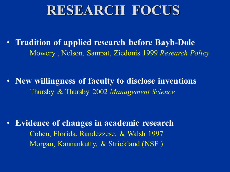 RESEARCH FOCUS Tradition of applied research before Bayh-Dole Mowery, Nelson, Sampat, Ziedonis 1999 Research Policy New willingness of faculty to disclose inventions Thursby & Thursby 2002 Management Science Evidence of changes in academic research Cohen, Florida, Randezzese, & Walsh 1997 Morgan, Kannankutty, & Strickland (NSF )