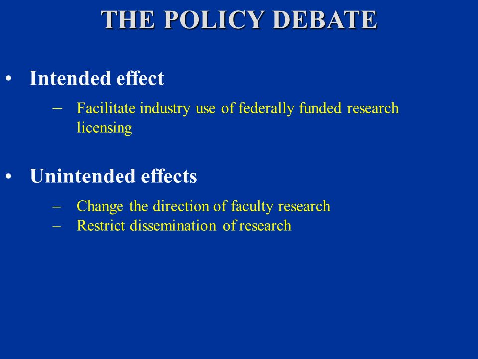 THE POLICY DEBATE Intended effect – Facilitate industry use of federally funded research licensing Unintended effects –Change the direction of faculty research –Restrict dissemination of research