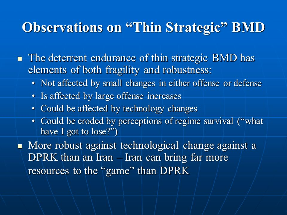 Observations on Thin Strategic BMD The deterrent endurance of thin strategic BMD has elements of both fragility and robustness: The deterrent endurance of thin strategic BMD has elements of both fragility and robustness: Not affected by small changes in either offense or defenseNot affected by small changes in either offense or defense Is affected by large offense increasesIs affected by large offense increases Could be affected by technology changesCould be affected by technology changes Could be eroded by perceptions of regime survival (what have I got to lose )Could be eroded by perceptions of regime survival (what have I got to lose ) More robust against technological change against a DPRK than an Iran – Iran can bring far more resources to the game than DPRK More robust against technological change against a DPRK than an Iran – Iran can bring far more resources to the game than DPRK