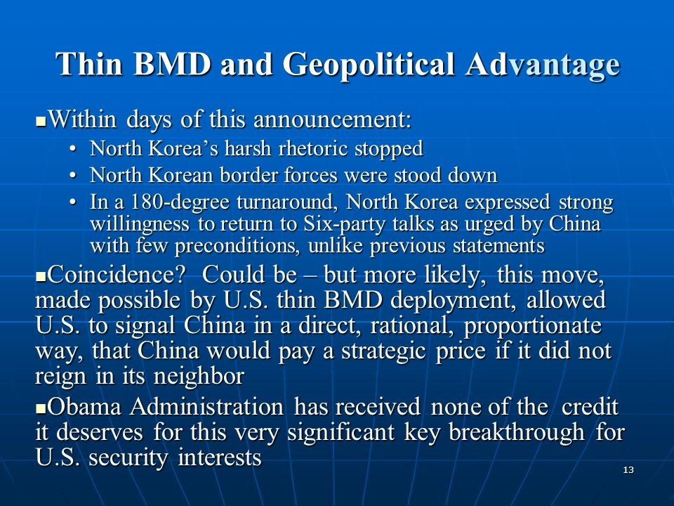 13 Thin BMD and Geopolitical Advantage Within days of this announcement: Within days of this announcement: North Koreas harsh rhetoric stoppedNorth Koreas harsh rhetoric stopped North Korean border forces were stood downNorth Korean border forces were stood down In a 180-degree turnaround, North Korea expressed strong willingness to return to Six-party talks as urged by China with few preconditions, unlike previous statementsIn a 180-degree turnaround, North Korea expressed strong willingness to return to Six-party talks as urged by China with few preconditions, unlike previous statements Coincidence.