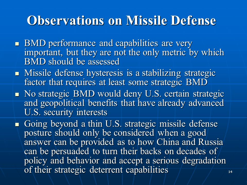 14 BMD performance and capabilities are very important, but they are not the only metric by which BMD should be assessed BMD performance and capabilities are very important, but they are not the only metric by which BMD should be assessed Missile defense hysteresis is a stabilizing strategic factor that requires at least some strategic BMD Missile defense hysteresis is a stabilizing strategic factor that requires at least some strategic BMD No strategic BMD would deny U.S.