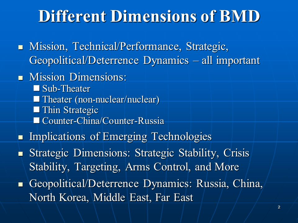 Different Dimensions of BMD Mission, Technical/Performance, Strategic, Geopolitical/Deterrence Dynamics – all important Mission, Technical/Performance, Strategic, Geopolitical/Deterrence Dynamics – all important Mission Dimensions: Mission Dimensions: Sub-Theater Sub-Theater Theater (non-nuclear/nuclear) Theater (non-nuclear/nuclear) Thin Strategic Thin Strategic Counter-China/Counter-Russia Counter-China/Counter-Russia Implications of Emerging Technologies Implications of Emerging Technologies Strategic Dimensions: Strategic Stability, Crisis Stability, Targeting, Arms Control, and More Strategic Dimensions: Strategic Stability, Crisis Stability, Targeting, Arms Control, and More Geopolitical/Deterrence Dynamics: Russia, China, North Korea, Middle East, Far East Geopolitical/Deterrence Dynamics: Russia, China, North Korea, Middle East, Far East 2