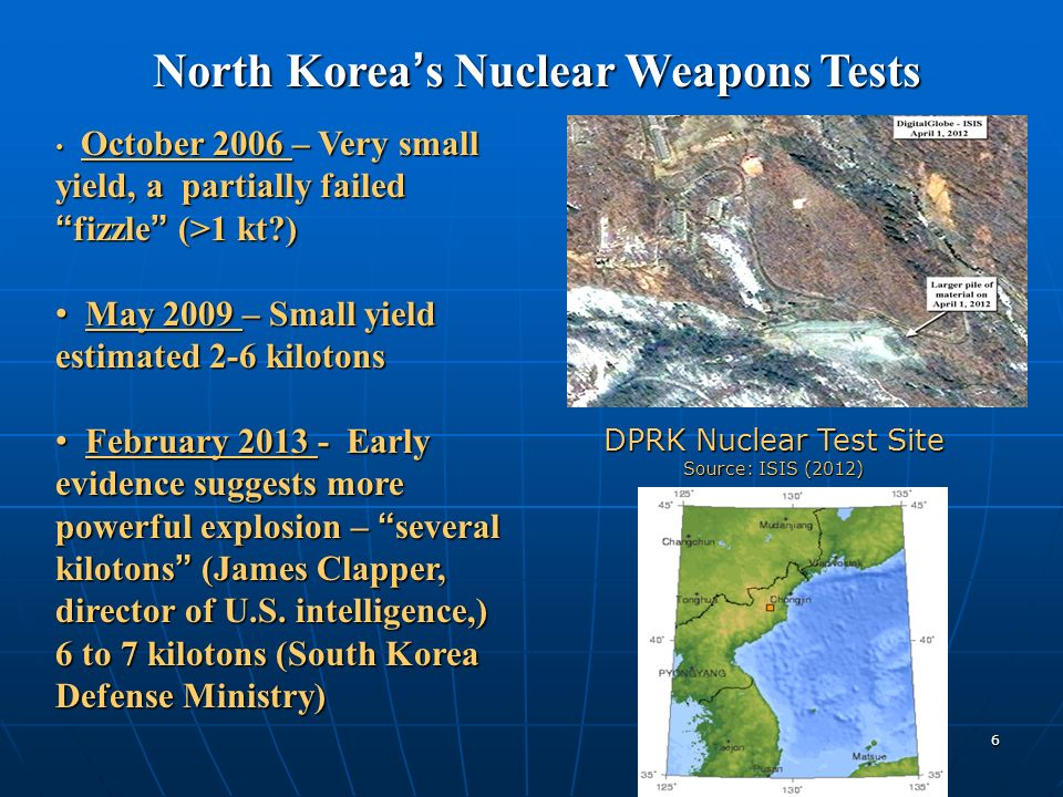 6 DPRK Nuclear Test Site Source: ISIS (2012) October 2006 – Very small yield, a partially failedfizzle (>1 kt ) October 2006 – Very small yield, a partially failedfizzle (>1 kt ) May 2009 – Small yield estimated 2-6 kilotons May 2009 – Small yield estimated 2-6 kilotons February 2013 - Early evidence suggests more powerful explosion – several kilotons (James Clapper, director of U.S.