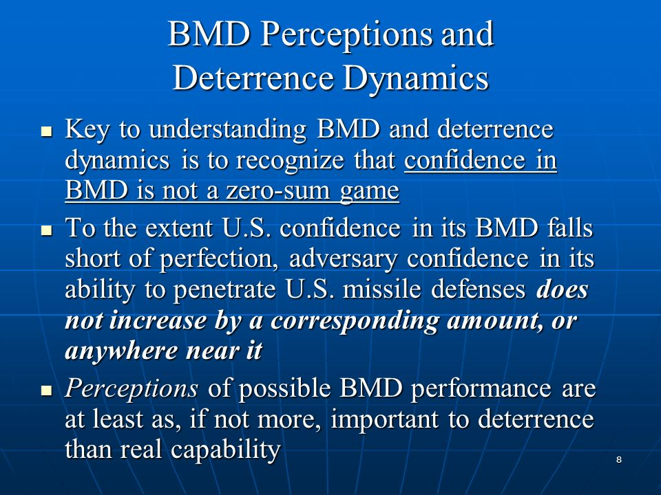 BMD Perceptions and Deterrence Dynamics Key to understanding BMD and deterrence dynamics is to recognize that confidence in BMD is not a zero-sum game Key to understanding BMD and deterrence dynamics is to recognize that confidence in BMD is not a zero-sum game To the extent U.S.