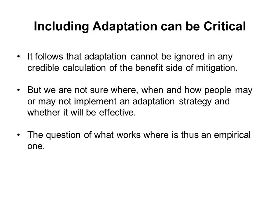 Including Adaptation can be Critical It follows that adaptation cannot be ignored in any credible calculation of the benefit side of mitigation.