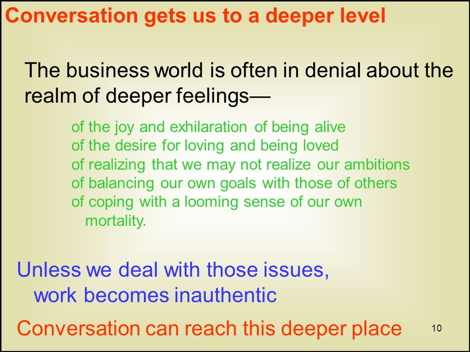 10 Conversation gets us to a deeper level The business world is often in denial about the realm of deeper feelings of the joy and exhilaration of being alive of the desire for loving and being loved of realizing that we may not realize our ambitions of balancing our own goals with those of others of coping with a looming sense of our own mortality.