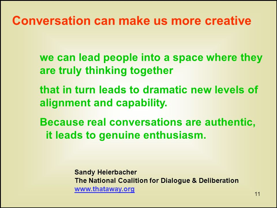 11 Conversation can make us more creative we can lead people into a space where they are truly thinking together that in turn leads to dramatic new levels of alignment and capability.