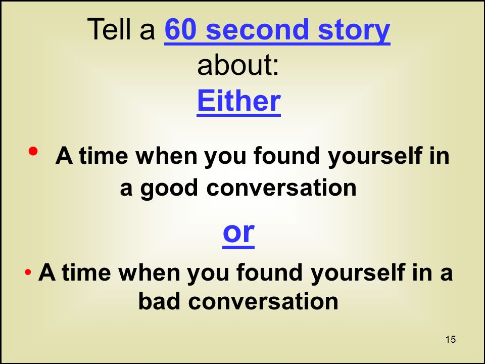 15 Tell a 60 second story about: Either A time when you found yourself in a good conversation or A time when you found yourself in a bad conversation