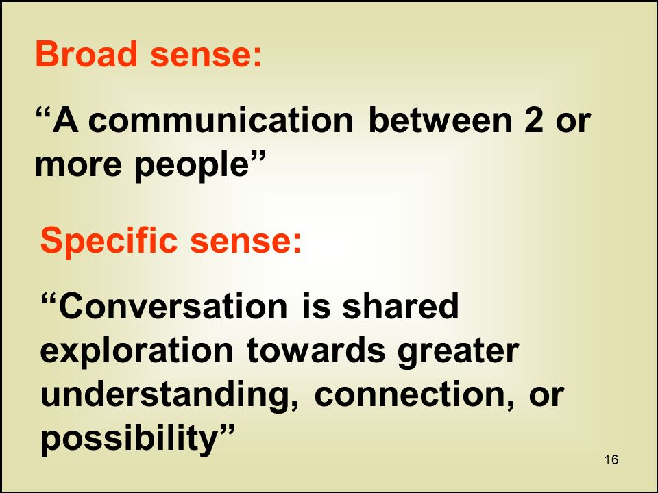 16 Broad sense: A communication between 2 or more people Specific sense: Conversation is shared exploration towards greater understanding, connection, or possibility