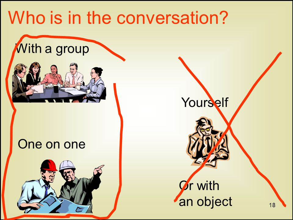 18 Who is in the conversation With a group One on one Yourself Or with an object