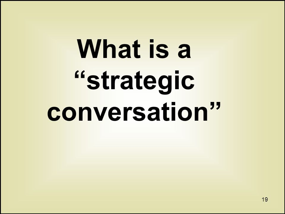 19 What is a strategic conversation