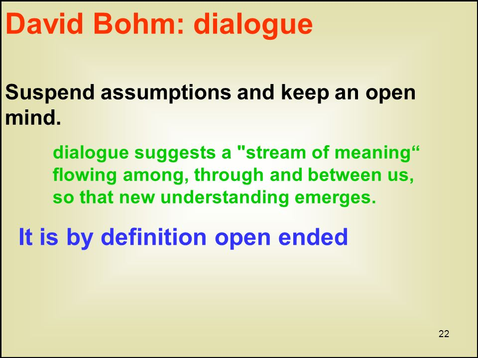 22 David Bohm: dialogue Suspend assumptions and keep an open mind.