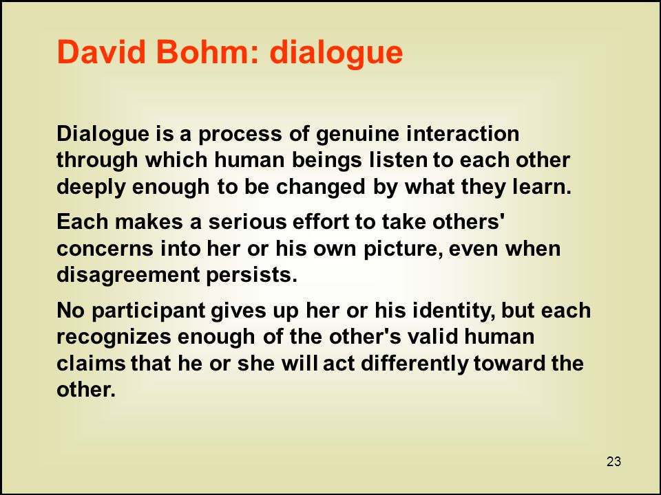 23 David Bohm: dialogue Dialogue is a process of genuine interaction through which human beings listen to each other deeply enough to be changed by what they learn.