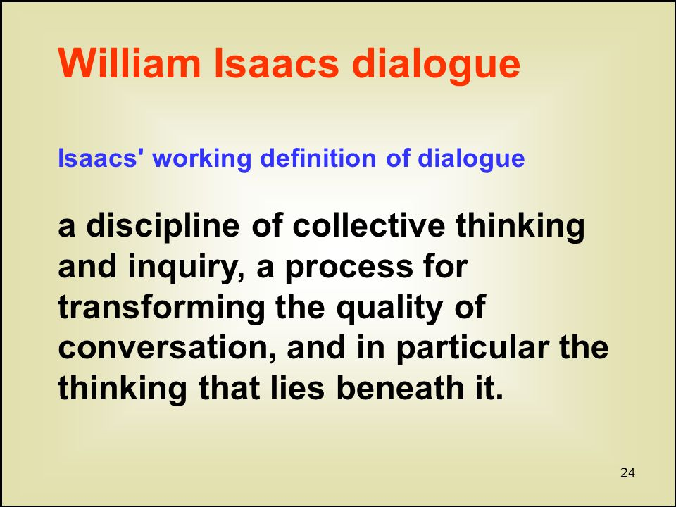 24 William Isaacs dialogue Isaacs working definition of dialogue a discipline of collective thinking and inquiry, a process for transforming the quality of conversation, and in particular the thinking that lies beneath it.