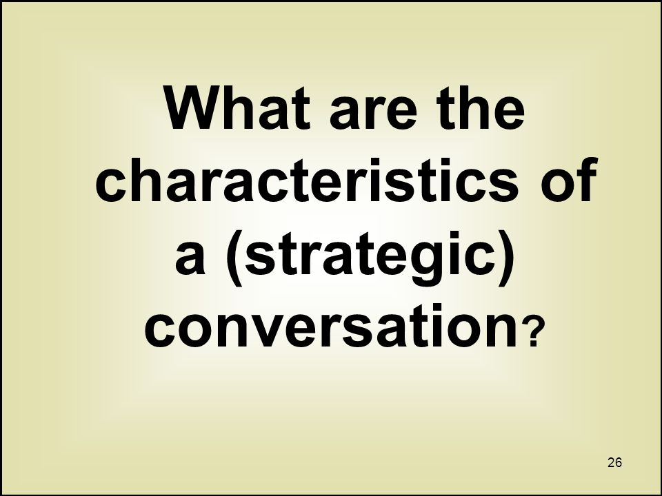 26 What are the characteristics of a (strategic) conversation