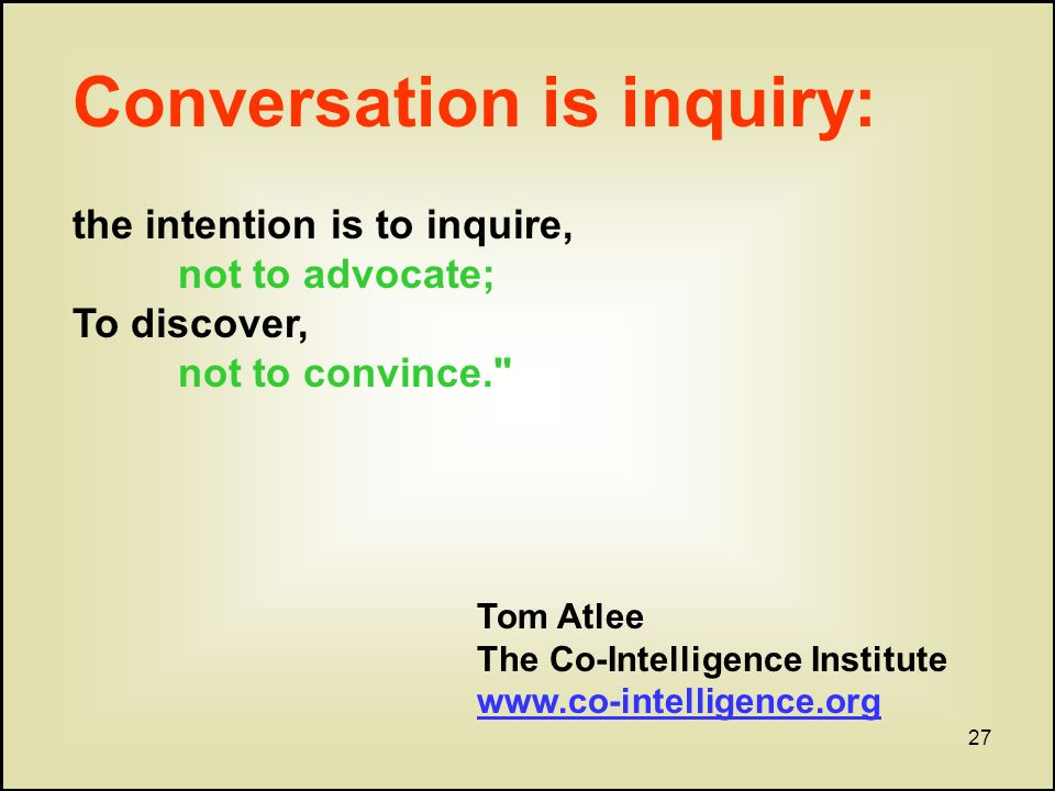 27 Conversation is inquiry: the intention is to inquire, not to advocate; To discover, not to convince. Tom Atlee The Co-Intelligence Institute www.co-intelligence.org