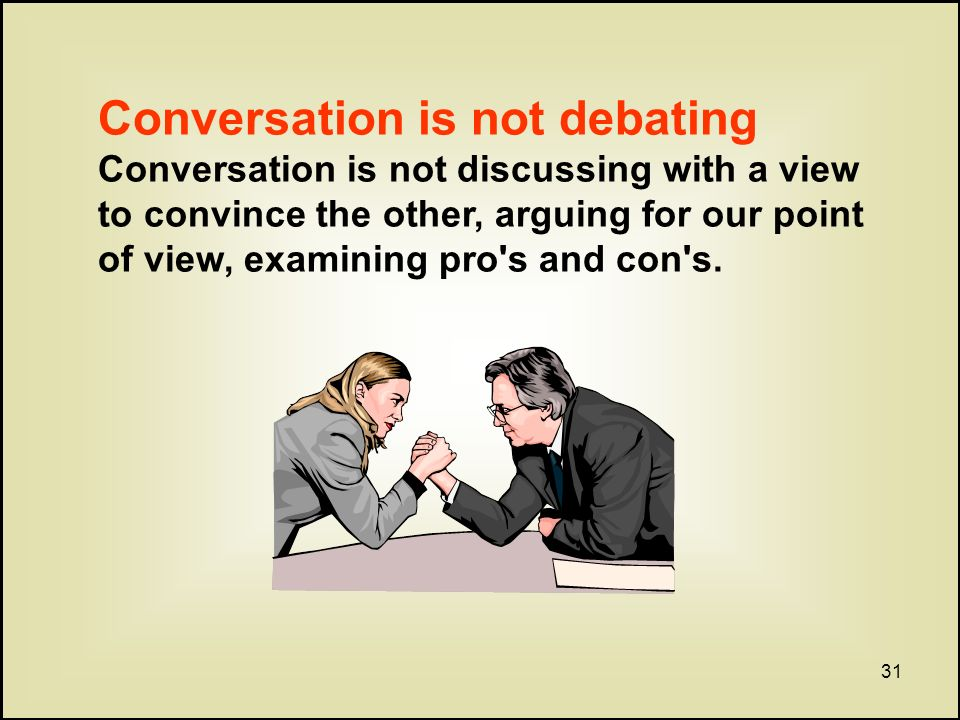31 Conversation is not debating Conversation is not discussing with a view to convince the other, arguing for our point of view, examining pro s and con s.