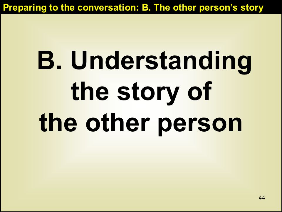 44 B. Understanding the story of the other person Preparing to the conversation: B.