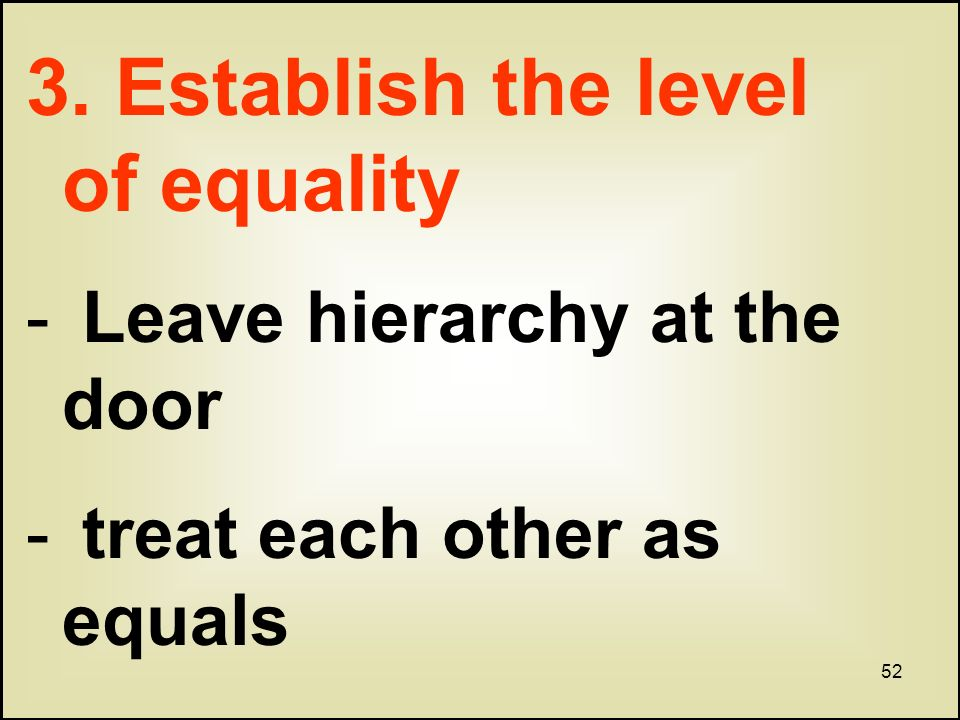 52 3. Establish the level of equality - Leave hierarchy at the door - treat each other as equals