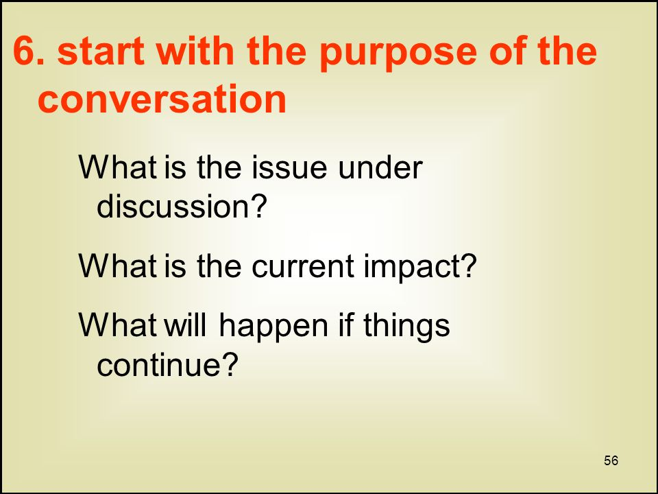 56 6. start with the purpose of the conversation What is the issue under discussion.