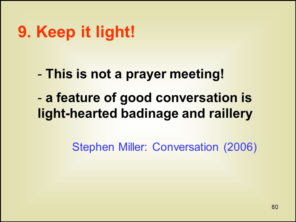 60 9. Keep it light. - This is not a prayer meeting.