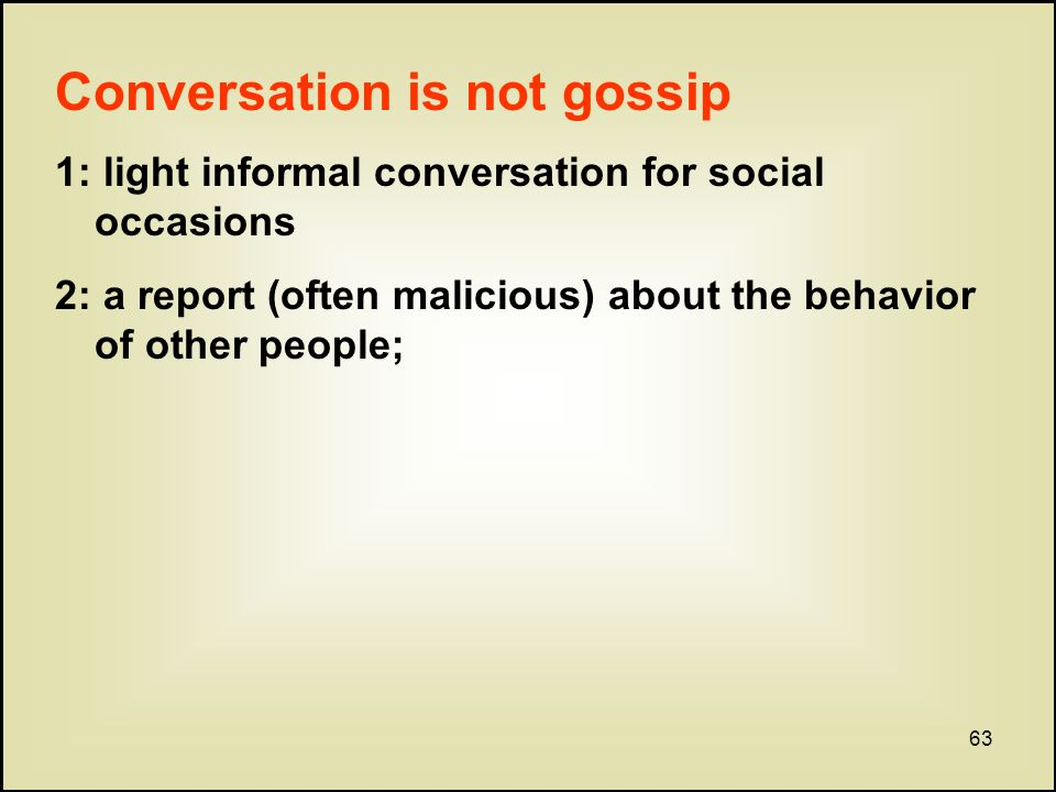 63 Conversation is not gossip 1: light informal conversation for social occasions 2: a report (often malicious) about the behavior of other people;
