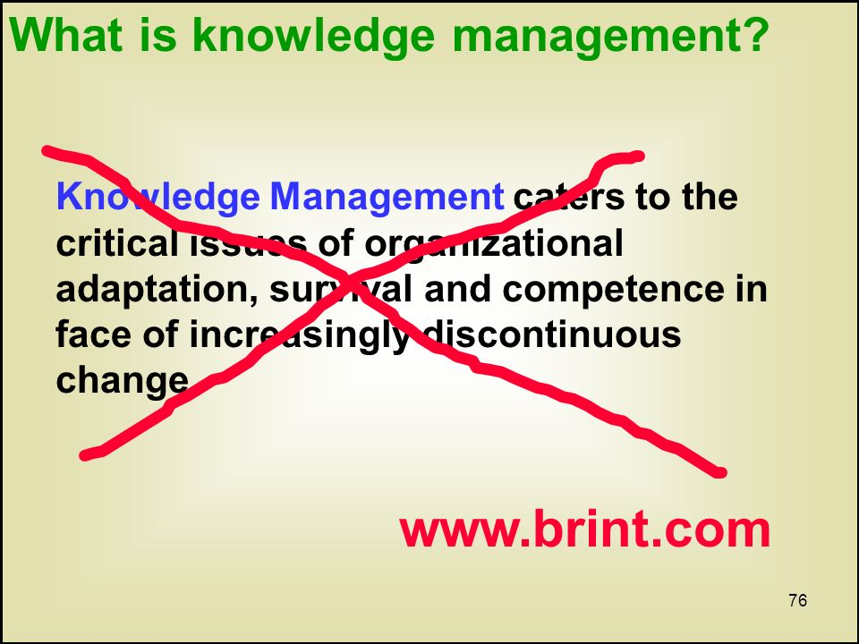 76 Knowledge Management caters to the critical issues of organizational adaptation, survival and competence in face of increasingly discontinuous change.