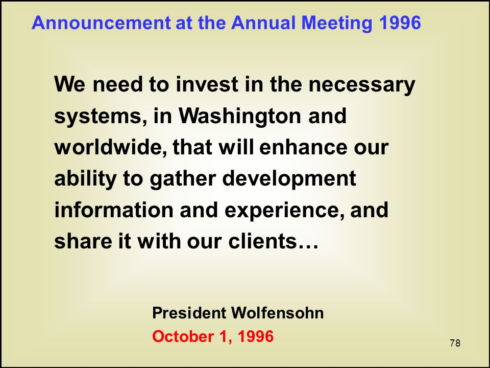 78 We need to invest in the necessary systems, in Washington and worldwide, that will enhance our ability to gather development information and experience, and share it with our clients… President Wolfensohn October 1, 1996 Announcement at the Annual Meeting 1996