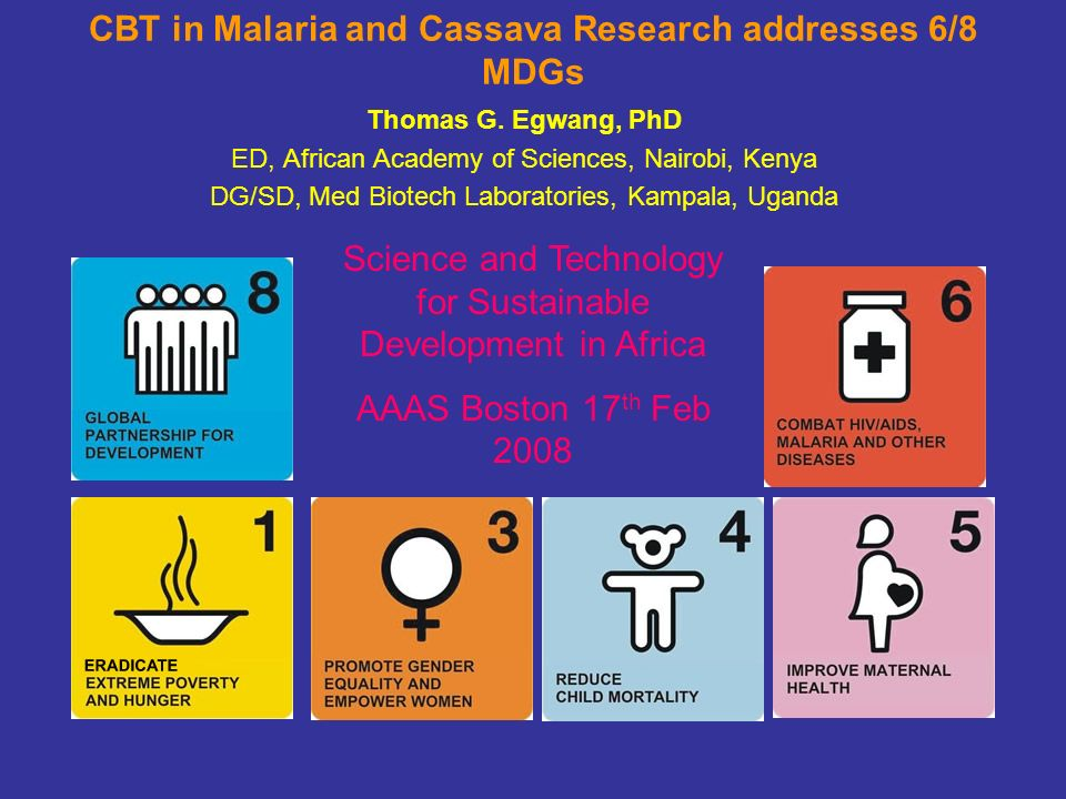 CBT in Malaria and Cassava Research addresses 6/8 MDGs Thomas G. Egwang, PhD ED, African Academy of Sciences, Nairobi, Kenya DG/SD, Med Biotech Labora